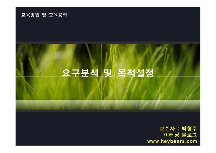 교육방법 및 교육공학         요구분석 및 목적설정                      교수자 : 박형주                        이러닝 블로그                   www.heybea...