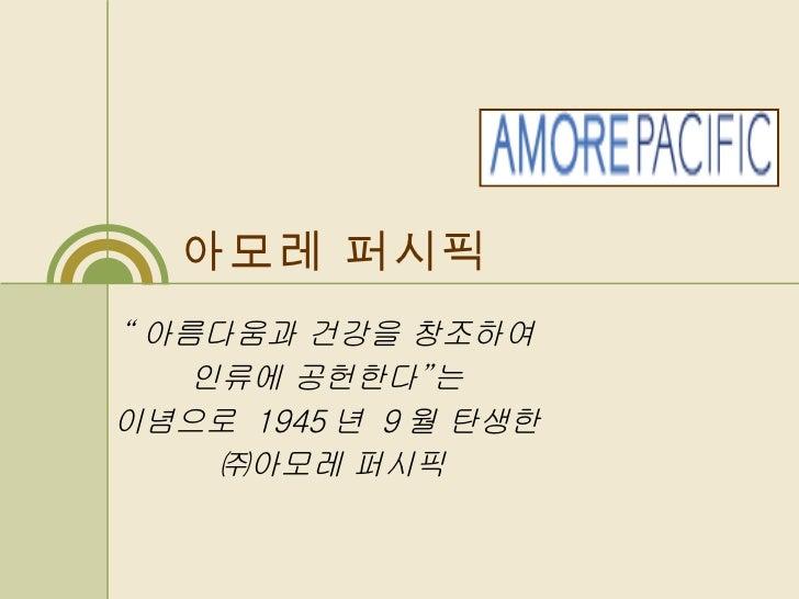 """아모레 퍼시픽 """" 아름다움과 건강을 창조하여  인류에 공헌한다 """" 는  이념으로  1945 년  9 월 탄생한  ㈜아모레 퍼시픽"""