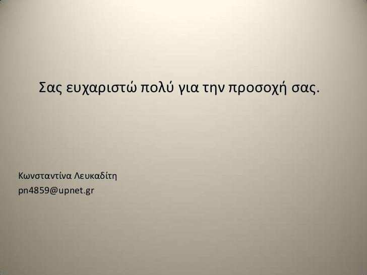 Σασ ευχαριςτϊ πολφ για τθν προςοχι ςασ.Κωνςταντίνα Λευκαδίτθpn4859@upnet.gr