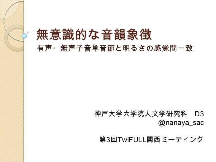 無意識的な音韻象徴有声・無声子音単音節と明るさの感覚間一致       神戸大学大学院人文学研究科 D3                @nanaya_sac        第3回TwiFULL関西ミーティング