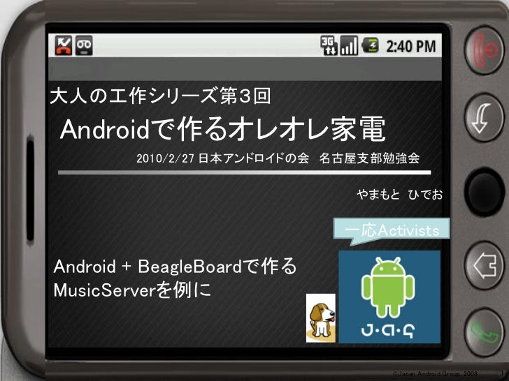 大人の工作シリーズ第3回Androidで作るオレオレ家電        2010/2/27 日本アンドロイドの会 名古屋支部勉強会                              やまもと ひでお                   ...