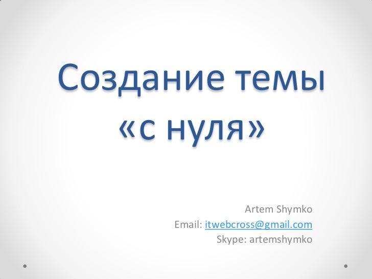 Создание темы   «с нуля»                    Artem Shymko     Email: itwebcross@gmail.com               Skype: artemshymko