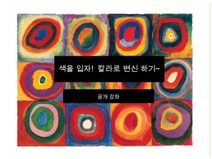 칼라코드 강의색을 입자! 칼라로 변신 하기~     이유진      공개 강좌    2009.5.16