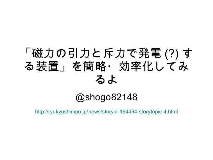 「磁力の引力と斥力で発電 (?) する装置」を簡略・効率化してみるよ @shogo82148 http://ryukyushimpo.jp/news/storyid-184494-storytopic-4.html