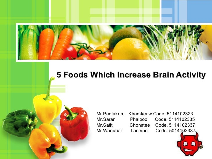5 Foods Which Increase Brain Activity Mr.Padtakorn  Khamkeaw Code. 5114102323 Mr.Saran  Phaipool  Code. 5114102335 Mr.Sati...