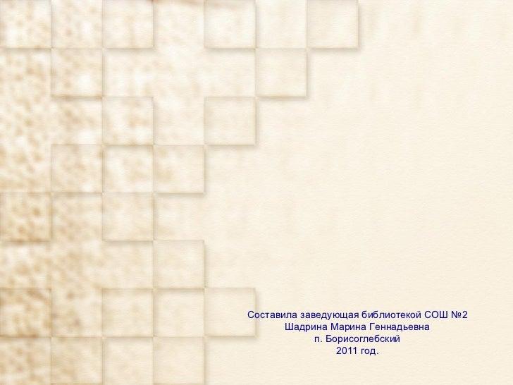 Составила заведующая библиотекой СОШ №2 Шадрина Марина Геннадьевна п. Борисоглебский 2011 год.