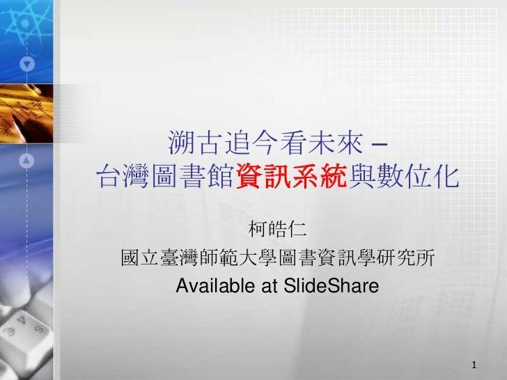 溯古追今看未來 –台灣圖書館資訊系統與數位化           柯皓仁國立臺灣師範大學圖書資訊學研究所   Available at SlideShare                             1