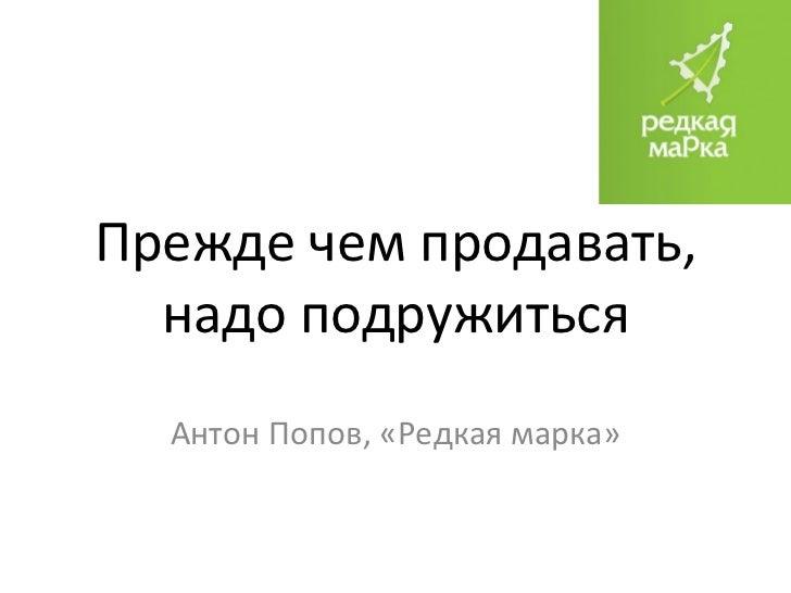 Прежде чем продавать, надо подружиться Антон Попов, «Редкая марка»