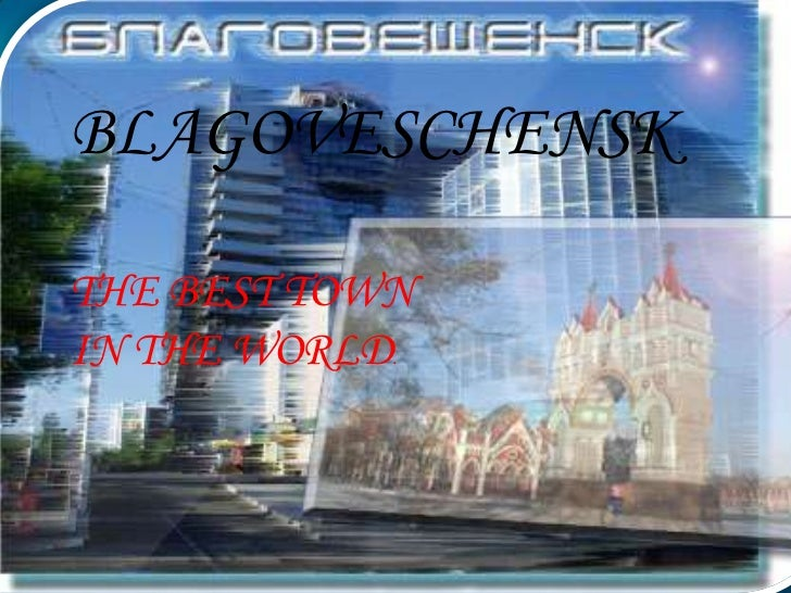 BLAGOVESCHENSK   .THE BEST TOWNIN THE WORLD.