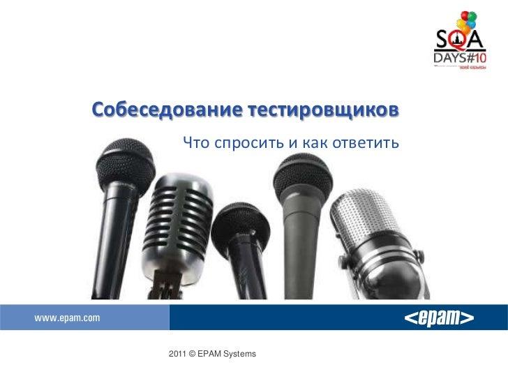 Собеседование тестировщиков         Что спросить и как ответить      2011 © EPAM Systems