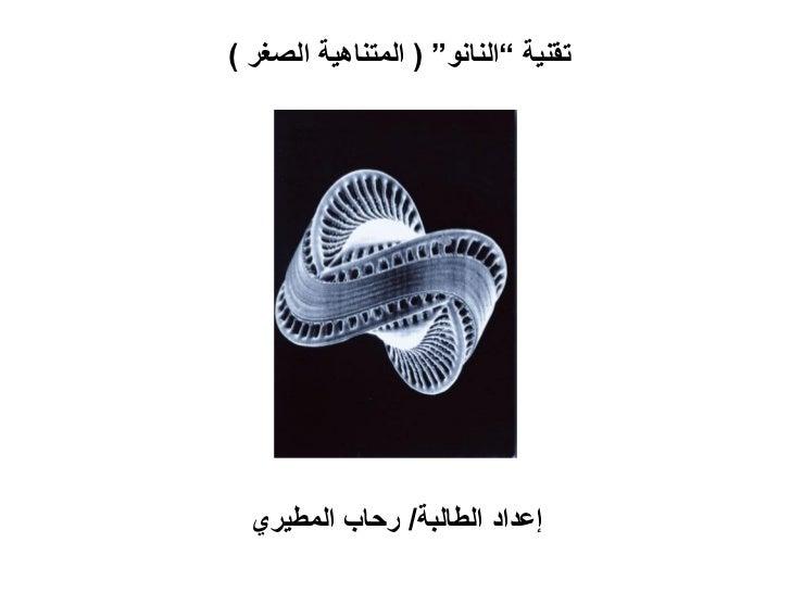 """تقنية """"النانو"""" ( المتناهية الصغر )  إعداد الطالبة/ رحاب المطيري"""