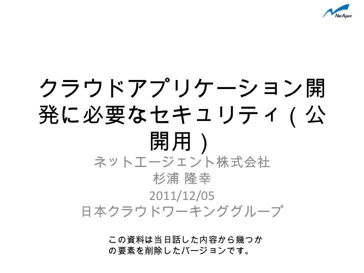 クラウドアプリケーション開発に必要なセキュリティ(公開用) ネットエージェント株式会社 杉浦 隆幸 2011/12/05 日本クラウドワーキンググループ この資料は当日話した内容から幾つかの要素を削除したバージョンです。