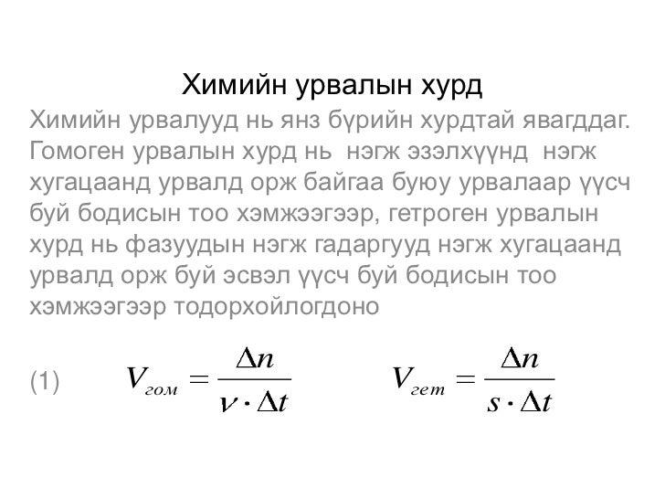 Химийн урвалын хурдХимийн урвалууд нь янз бүрийн хурдтай явагддаг.Гомоген урвалын хурд нь нэгж эзэлхүүнд нэгжхугацаанд урв...