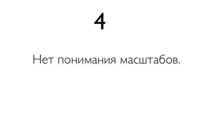 4Нет понимания масштабов.