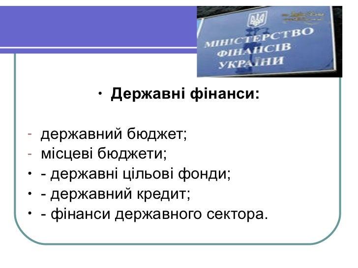 <ul><li>Державні фінанси: </li></ul><ul><li>державний бюджет; </li></ul><ul><li>місцеві бюджети; </li></ul><ul><li>- держа...