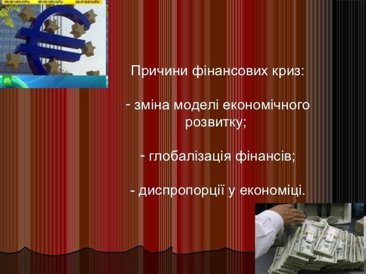 <ul><li>Причини фінансових криз: </li></ul><ul><li>зміна моделі економічного розвитку;  </li></ul><ul><li>глобалізація фін...