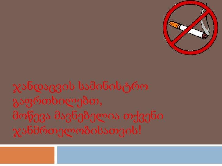 ჯანდაცვის სამინისტროგაფრთხილებთ,მოწევა მავნებელია თქვენიჯანმრთელობისათვის!