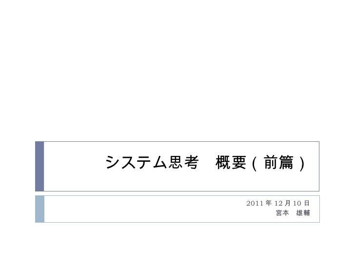 システム思考 概要(前篇) 2011 年 12 月 10 日 宮本 雄輔