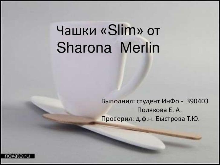 Чашки «Slim» отSharona Merlin      Выполнил: студент ИнФо - 390403                Полякова Е. А.      Проверил: д.ф.н. Быс...
