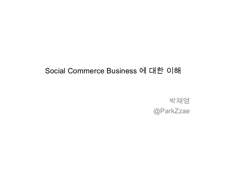 Social Commerce Business 에 대한 이해                            박재영                         @ParkZzae