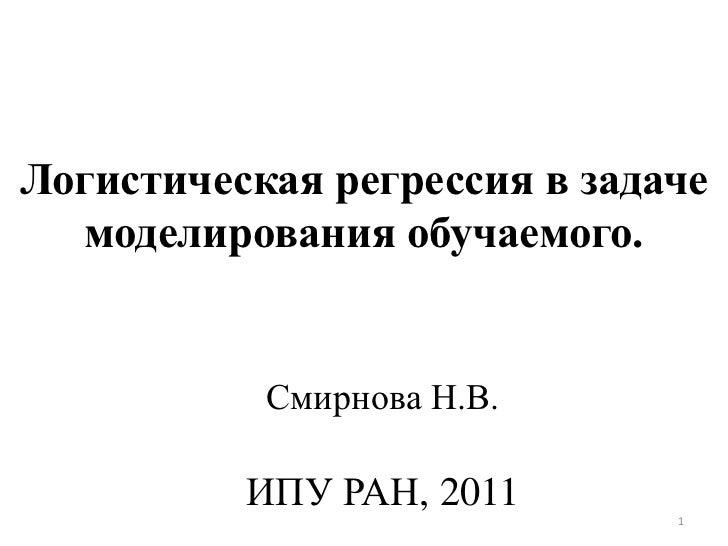 Логистическая регрессия в задаче   моделирования обучаемого.           Смирнова Н.В.          ИПУ РАН, 2011       1