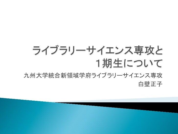 九州大学統合新領域学府ライブラリーサイエンス専攻                    白壁正子