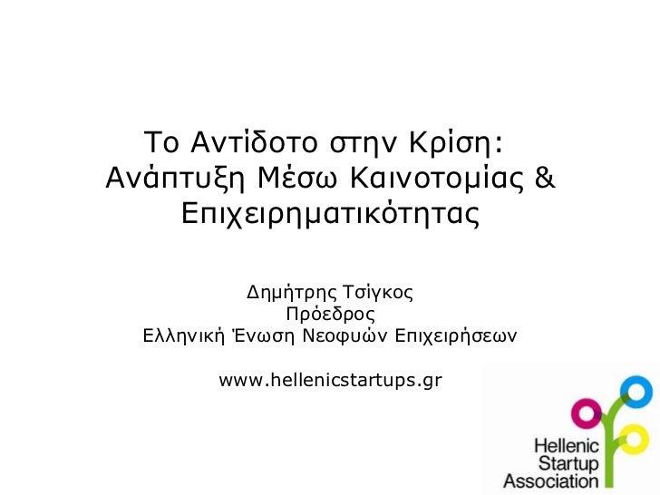 Το Αντίδοτο στην Κρίση:  Ανάπτυξη Μέσω Καινοτομίας & Επιχειρηματικότητας Δημήτρης Τσίγκος Πρόεδρος Ελληνική Ένωση Νεοφυών ...