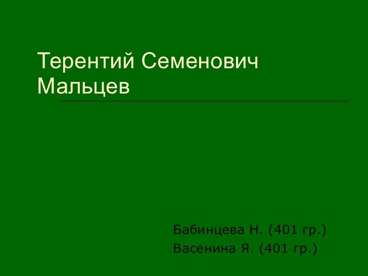 Терентий Семенович Мальцев  Бабинцева Н. (401 гр.) Васенина Я. (401 гр.)
