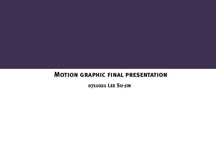 Motion graphic final presentation         0711021 Lee Su-jin