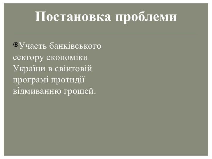 Постановка проблеми <ul><li>Участь банківського сектору економіки України в свіитовій програмі протидії відмиванню грошей....