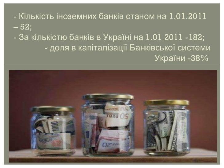 - Кількість іноземних банків станом на 1.01.2011 – 52; - За кількістю банків в Україні на 1.01 2011 -182; - доля в капітал...
