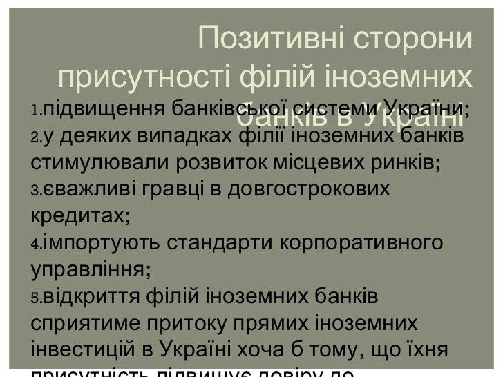 Позитивні сторони присутності філій іноземних банків в Україні  <ul><li>підвищення банківської системи України; </li></ul>...