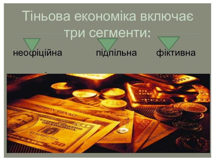 Тіньова економіка включає три сегменти: неофіційна  підпільна  фіктивна  економіка