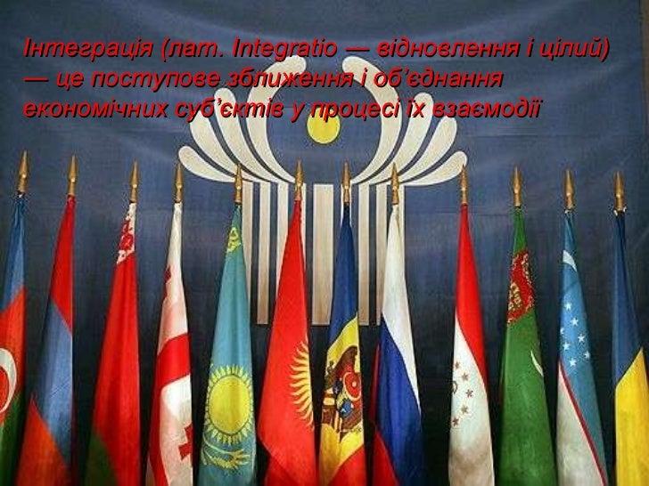 Інтеграція (лат.  Integratio  ―   відновлення і цілий)  ― це поступове зближення і об ' єднання економічних суб ' єктів у ...