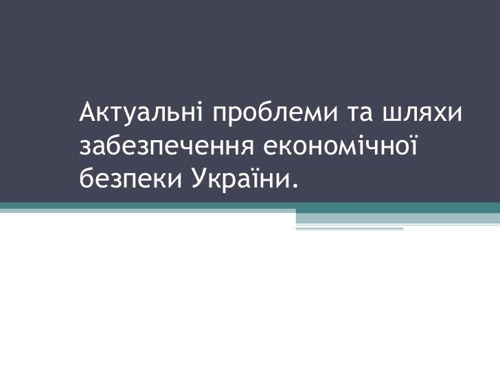 Актуальні проблеми та шляхи забезпечення економічної безпеки України.