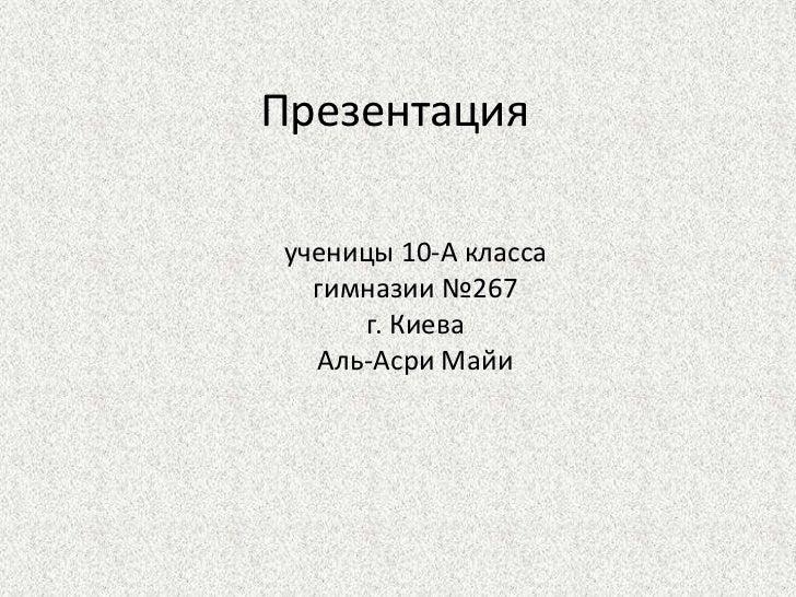 Презентацияученицы 10-А класса  гимназии №267     г. Киева  Аль-Асри Майи