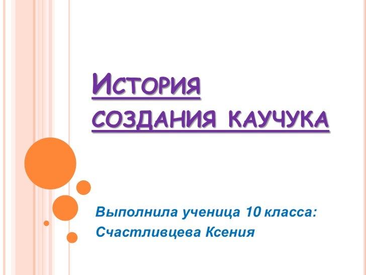 ИСТОРИЯСОЗДАНИЯ КАУЧУКАВыполнила ученица 10 класса:Счастливцева Ксения