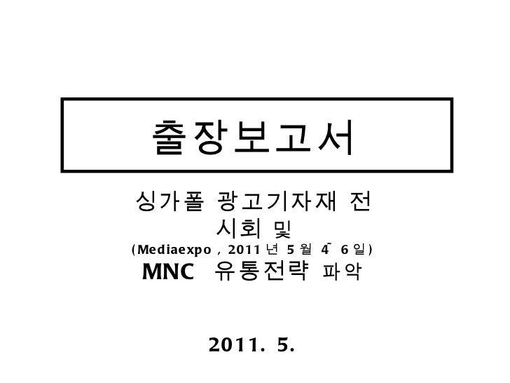 출장보고서 싱가폴 광고기자재 전시회  및 (Mediaexpo , 2011 년  5 월  4~6 일 ) MNC  유통전략  파악 2011. 5.