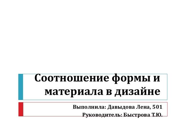Соотношение формы и  материала в дизайне      Выполнила: Давыдова Лена, 501        Руководитель: Быстрова Т.Ю.
