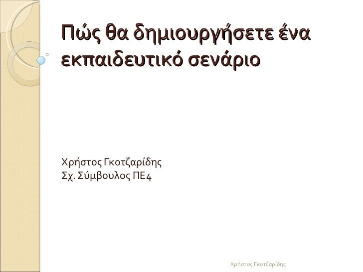 Πώς θα δημιουργήσετε ένα εκπαιδευτικό σενάριο Χρήστος Γκοτζαρίδης Σχ. Σύμβουλος ΠΕ4 Χρήστος Γκοτζαρίδης