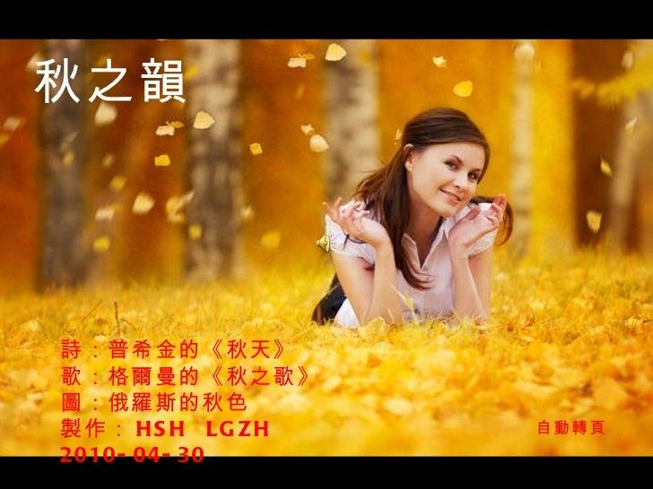 詩:普希金的《秋天》 歌: 格爾曼的《秋之歌》 圖:俄羅斯的秋色 製作: HSH  LGZH  2010-04-30 秋之韻 自動轉頁