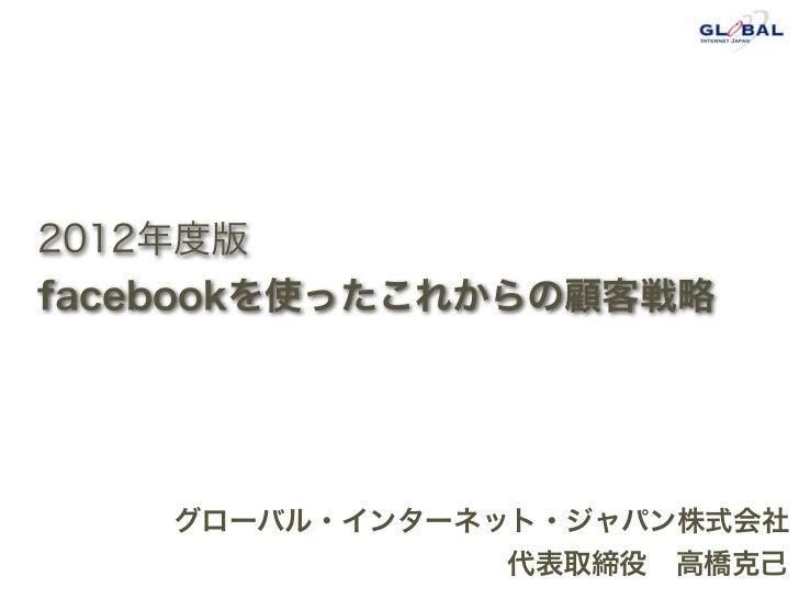 2012年度版facebookを使ったこれからの顧客戦略    グローバル・インターネット・ジャパン株式会社                代表取締役高橋克己
