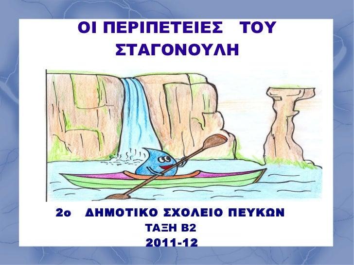 ΟΙ ΠΕΡΙΠΕΤΕΙΕΣ  ΤΟΥ ΣΤΑΓΟΝΟΥΛΗ 2ο  ΔΗΜΟΤΙΚΟ ΣΧΟΛΕΙΟ ΠΕΥΚΩΝ ΤΑΞΗ Β2 2011-12