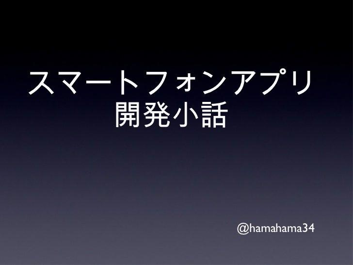 スマートフォンアプリ開発小話 <ul><li>@hamahama34 </li></ul>