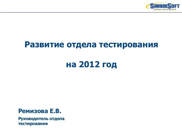 Ремизова Е.В. Руководитель отдела тестирования Развитие отдела тестирования на 2012 год