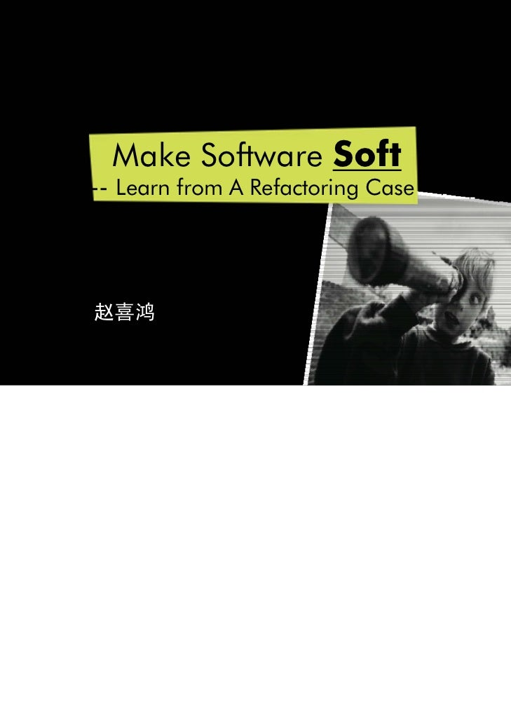 Make Software Soft-- Learn from A Refactoring Case赵喜鸿