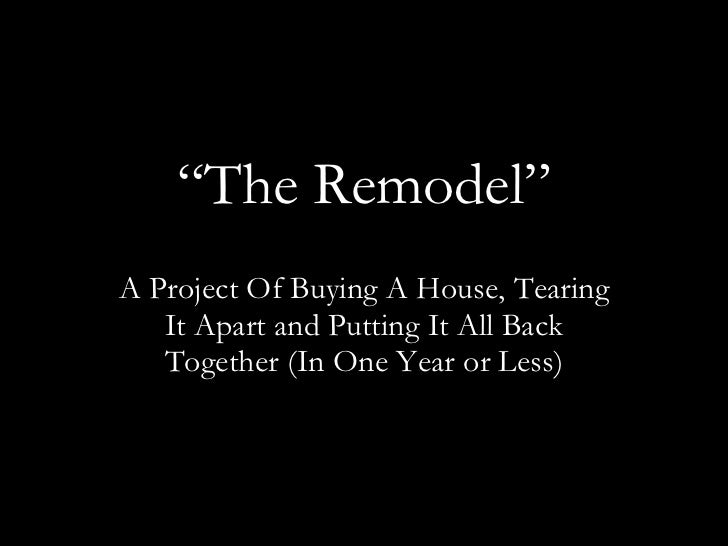 """ The Remodel"" A Project Of Buying A House, Tearing It Apart and Putting It All Back Together (In One Year or Less)"