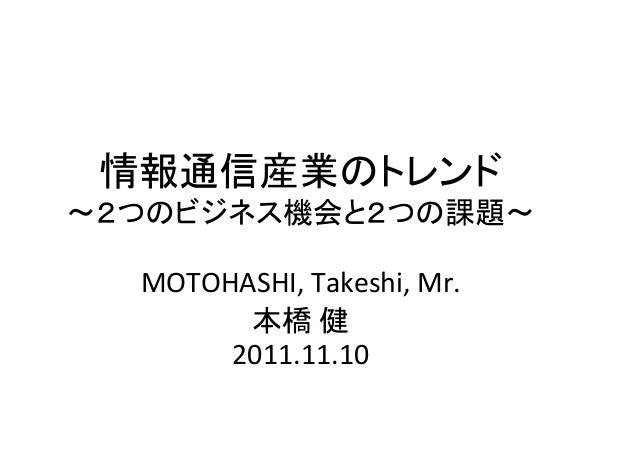 情報通信産業のトレンド ~2つのビジネス機会と2つの課題~ MOTOHASHI, Takeshi, Mr. 本橋 健 2011.11.10