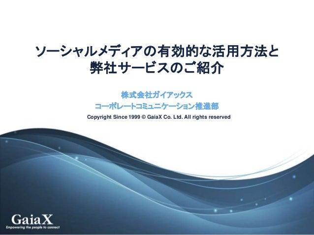 Copyright Since 1999 © GaiaX Co. Ltd. All rights reserved ソーシャルメディアの有効的な活用方法と 弊社サービスのご紹介 株式会社ガイアックス コーポレートコミュニケーション推進部