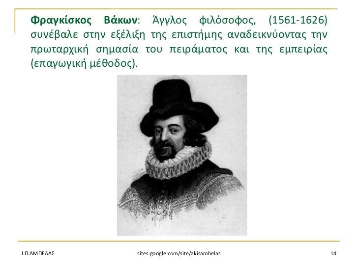 Φραγκίςκοσ Βάκων: Άγγλοσ φιλόςοφοσ, (1561-1626)  ςυνζβαλε ςτθν εξζλιξθ τθσ επιςτιμθσ αναδεικνφοντασ τθν  πρωταρχικι ςθμαςί...